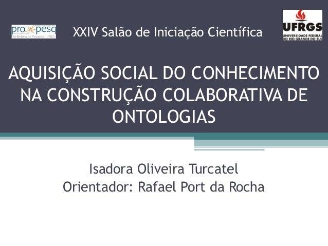 AQUISIÇÃO SOCIAL DO CONHECIMENTO NA CONSTRUÇÃO COLABORATIVA DE ONTOLOGIAS Isadora Oliveira Turcatel Orientador: Rafael Por...