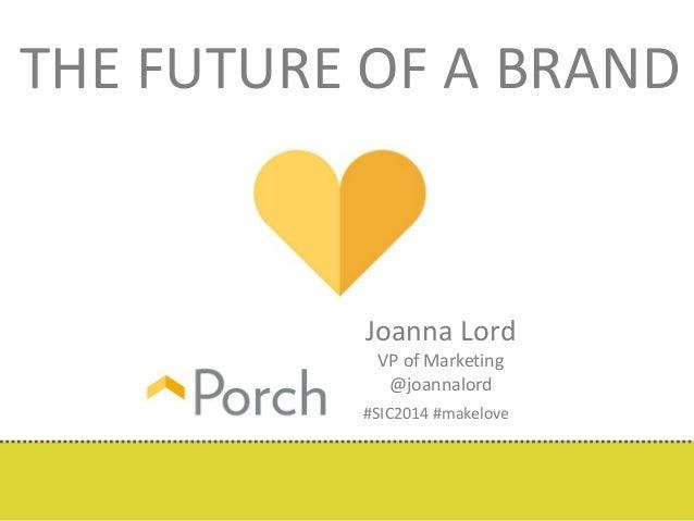 THE FUTURE OF A BRAND  Joanna Lord  VP of Marketing  @joannalord  #SIC2014 #makelove
