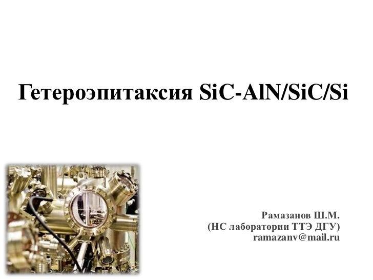 Гетероэпитаксия SiC-AlN/SiC/Si                           Рамазанов Ш.М.                 (НС лаборатории ТТЭ ДГУ)          ...