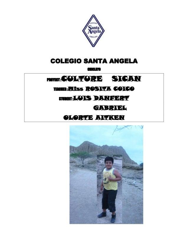 COLEGIO SANTA ANGELA CHICLAYO PROYECT :CULTURE SICAN TEACHER :Miss ROSITA COICO STUDENT :LUIS DANFERT GABRIEL OLORTE AITKEN