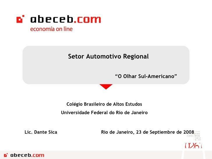 """Setor Automotivo Regional """" O Olhar Sul-Americano"""" Rio de Janeiro, 23 de Septiembre de 2008 Lic. Dante Sica Colégio Brasil..."""