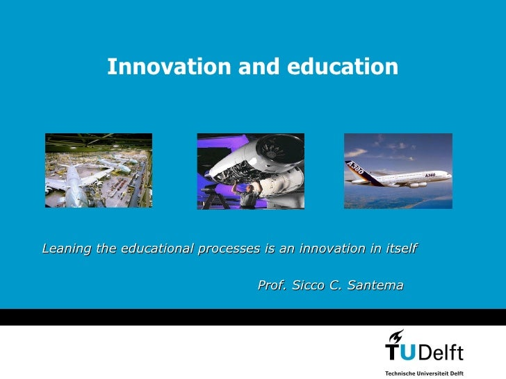 Innovation and education Leaning the educational processes is an innovation in itself Prof.   Sicco   C. Santema