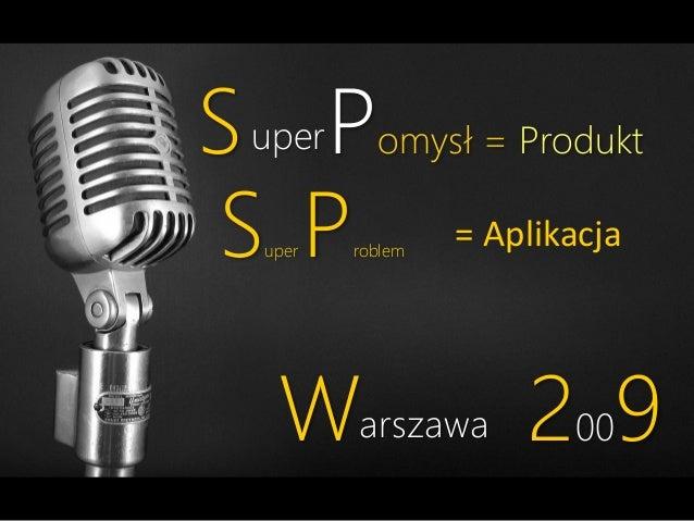 S uperPomysł = Produkt S P = Aplikacja uper  roblem  Warszawa 2009
