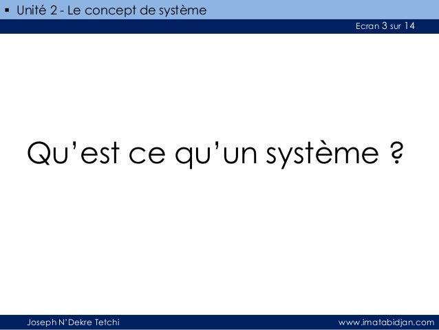  Unité 2 - Le concept de système Ecran 3 sur 14  Qu'est ce qu'un système ?  Joseph N'Dekre Tetchi  www.imatabidjan.com