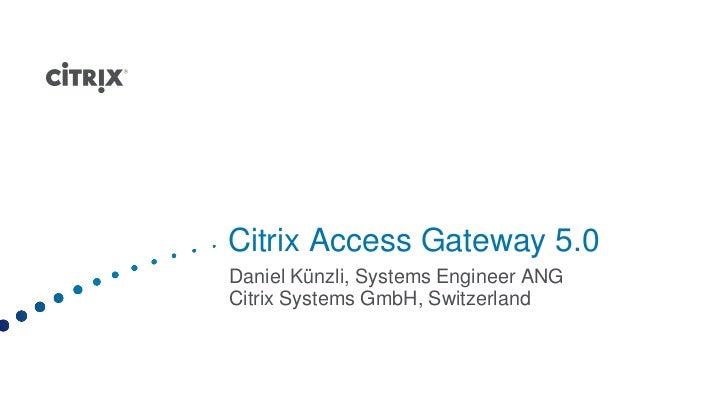 Citrix Access Gateway 5.0Daniel Künzli, Systems Engineer ANGCitrix Systems GmbH, Switzerland