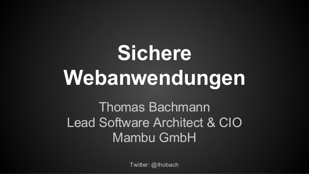 Sichere Webanwendungen Thomas Bachmann Lead Software Architect & CIO Mambu GmbH Twitter: @thobach