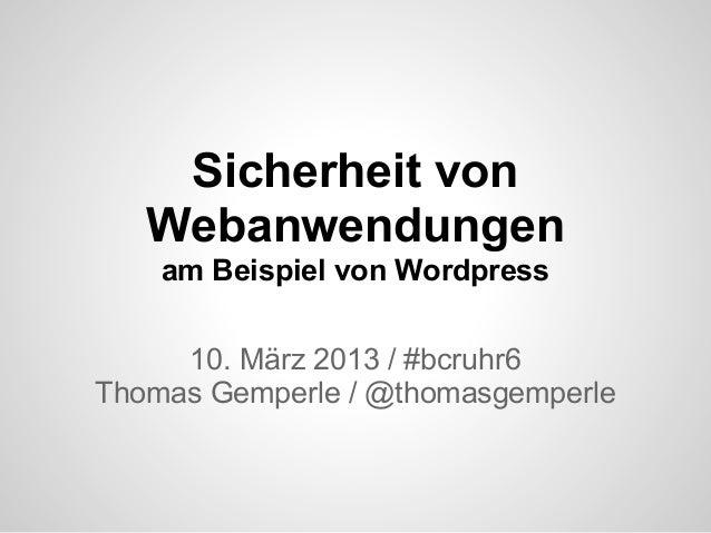 Sicherheit von   Webanwendungen    am Beispiel von Wordpress     10. März 2013 / #bcruhr6Thomas Gemperle / @thomasgemperle
