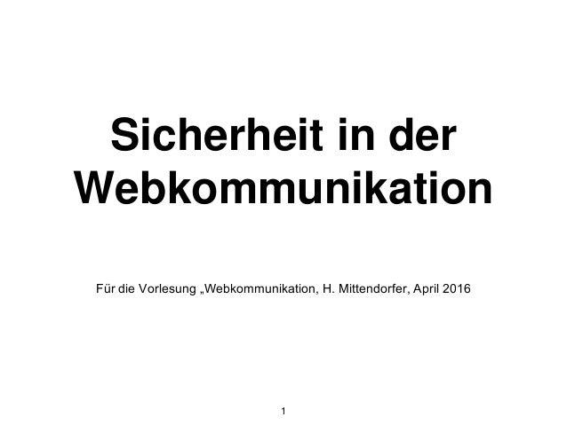"""Sicherheit in der Webkommunikation Für die Vorlesung """"Webkommunikation, H. Mittendorfer, April 2016 1"""