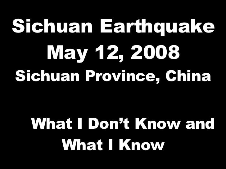 Sichuan Earthquake May 12, 2008 Sichuan Province, China What I Don't Know and What I Know