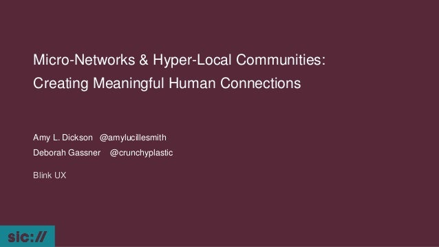 Micro-Networks & Hyper-Local Communities: Creating Meaningful Human Connections Amy L. Dickson @amylucillesmith Deborah Ga...