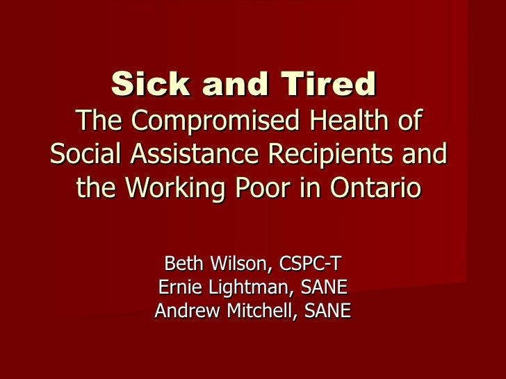 Sick and Tired   The Compromised Health of Social Assistance Recipients and the Working Poor in Ontario Beth Wilson, CSPC-...