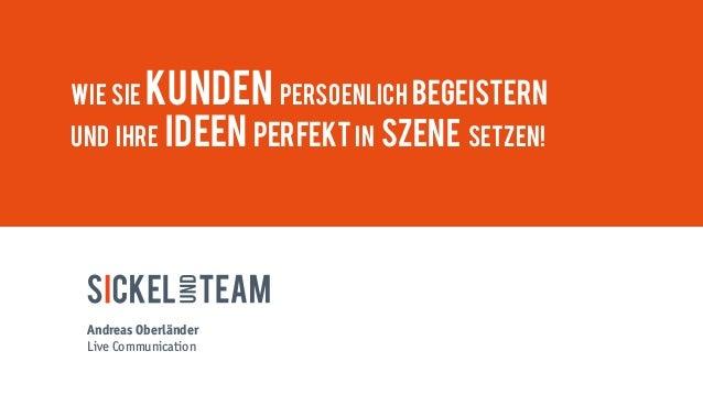 Wie Sie Kunden persOEnlich begeistern und Ihre Ideen perfekt in Szene setzen! Andreas Oberländer Live Communication