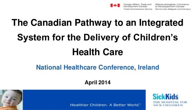 The Canadian Pathway to an Integrated System for the Delivery of Children's Health Care National Healthcare Conference, Ir...