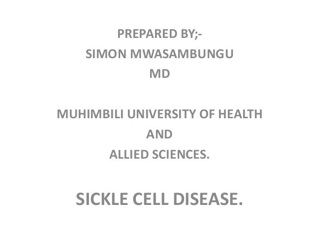 PREPARED BY;- SIMON MWASAMBUNGU MD MUHIMBILI UNIVERSITY OF HEALTH AND ALLIED SCIENCES. SICKLE CELL DISEASE.