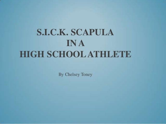 S.I.C.K. SCAPULA IN A HIGH SCHOOL ATHLETE By Chelsey Toney