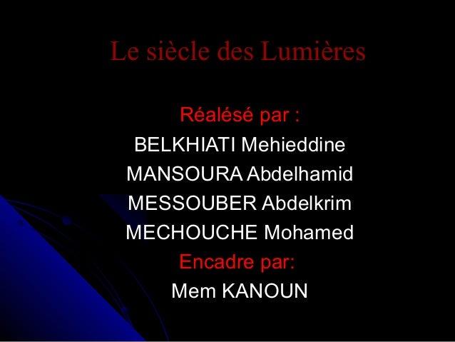 Le siècle des Lumières Réalésé par : BELKHIATI Mehieddine MANSOURA Abdelhamid MESSOUBER Abdelkrim MECHOUCHE Mohamed Encadr...