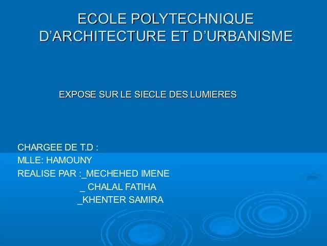 ECOLE POLYTECHNIQUE D'ARCHITECTURE ET D'URBANISME  EXPOSE SUR LE SIECLE DES LUMIERES  CHARGEE DE T.D : MLLE: HAMOUNY REALI...