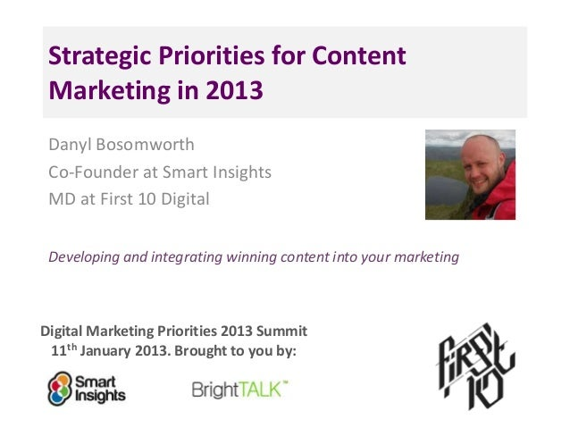 Strategic Priorities for Content Marketing in 2013 Danyl Bosomworth Co-Founder at Smart Insights MD at First 10 Digital De...