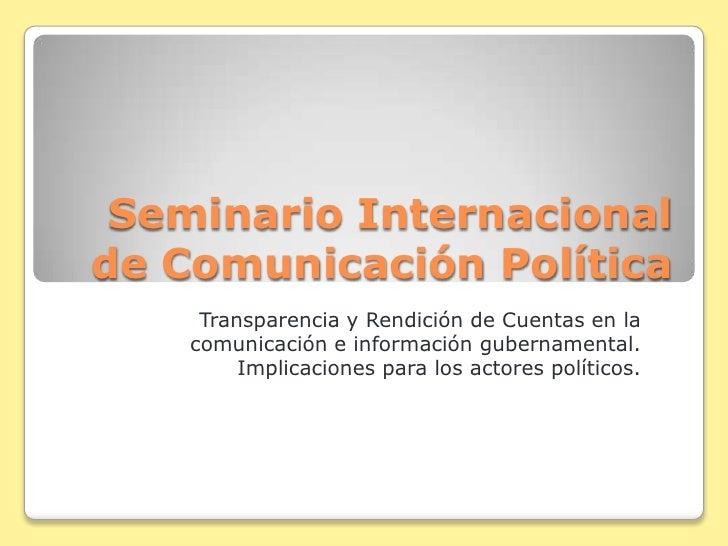 Seminario Internacional de Comunicación Política      Transparencia y Rendición de Cuentas en la     comunicación e inform...