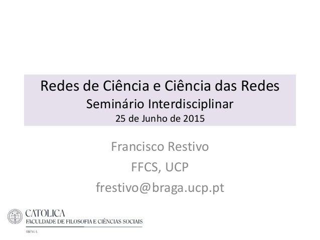 Redes de Ciência e Ciência das Redes Seminário Interdisciplinar 25 de Junho de 2015 Francisco Restivo FFCS, UCP frestivo@b...