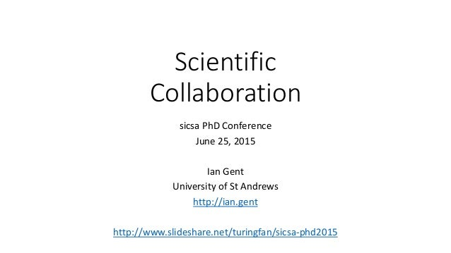 Scientific Collaboration sicsa PhD Conference June 25, 2015 Ian Gent University of St Andrews http://ian.gent http://www.s...