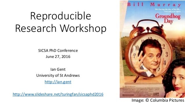 Reproducible Research Workshop SICSA PhD Conference June 27, 2016 Ian Gent University of St Andrews http://ian.gent http:/...