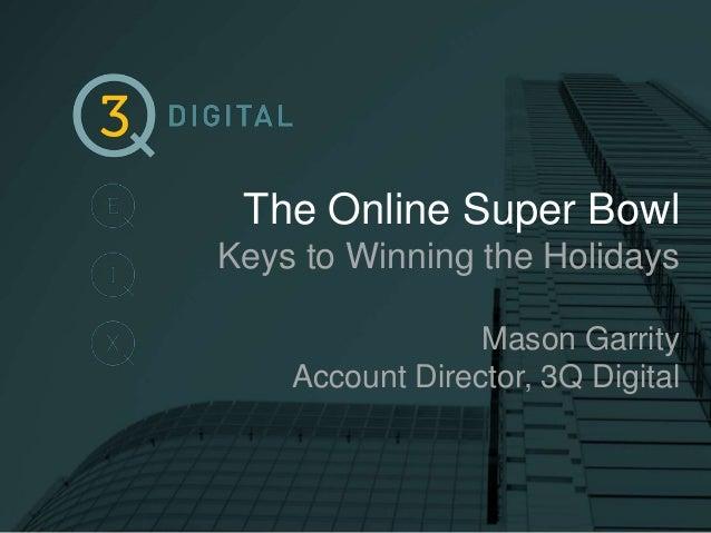 The Online Super Bowl Keys to Winning the Holidays Mason Garrity Account Director, 3Q Digital