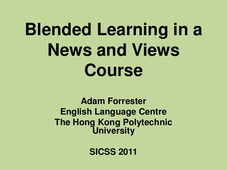 Blended Learning in a News and Views Course<br />Adam Forrester<br />English Language Centre <br />The Hong Kong Polytechn...