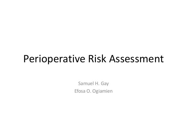 Perioperative Risk Assessment Samuel H. Gay Efosa O. Ogiamien