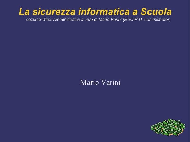 La sicurezza informatica a Scuola sezione Uffici Amministrativi  a cura di Mario Varini (EUCIP-IT Administrator) Mario Var...