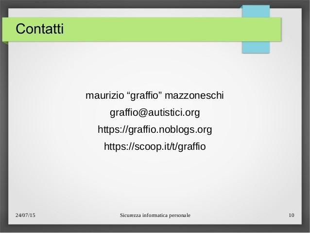"""24/07/15 Sicurezza informatica personale 10 Contatti maurizio """"graffio"""" mazzoneschi graffio@autistici.org https://graffio...."""