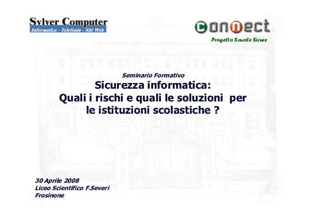 Progetto Scuole SicureSeminario FormativoSicurezza informatica:Quali i rischi e quali le soluzioni perle istituzioni scola...