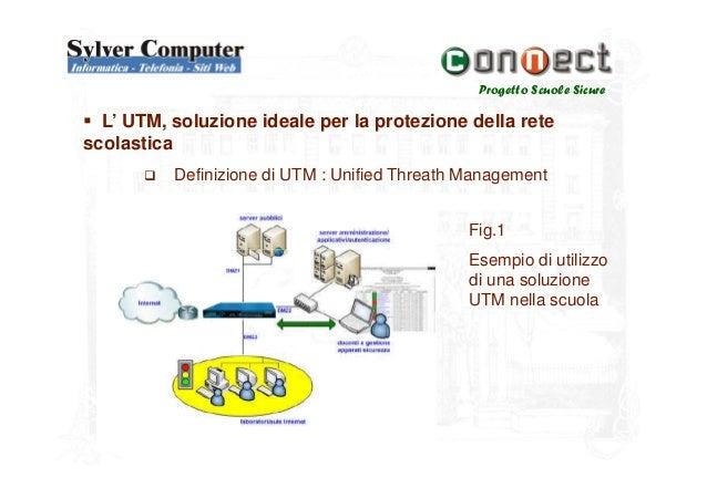 Progetto Scuole SicureL' UTM, soluzione ideale per la protezione della retescolasticaDefinizione di UTM : Unified Threath ...