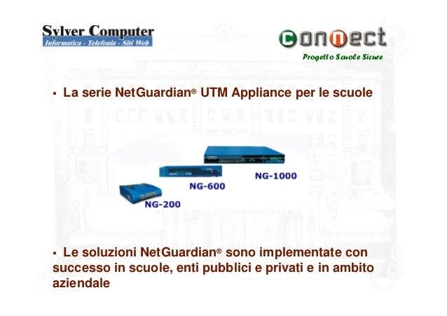 Progetto Scuole SicureLa serie NetGuardian® UTM Appliance per le scuoleLe soluzioni NetGuardian® sono implementate consucc...