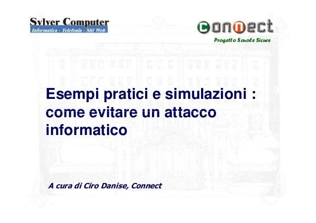 Progetto Scuole SicureEsempi pratici e simulazioni :come evitare un attaccocome evitare un attaccoinformaticoA cura di Cir...