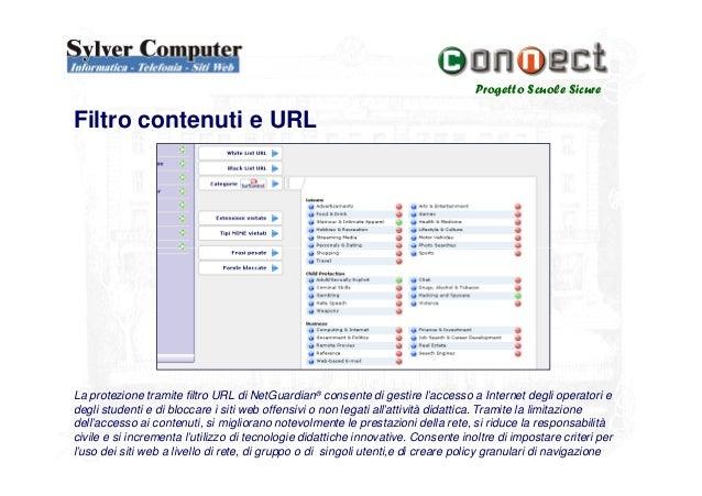Progetto Scuole SicureFiltro contenuti e URLLa protezione tramite filtro URL di NetGuardian® consente di gestire l'accesso...