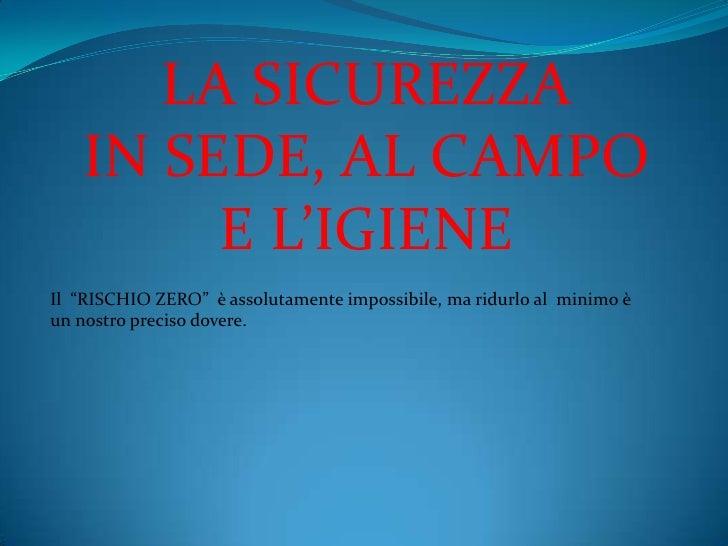 """LA SICUREZZA   IN SEDE, AL CAMPO        E L'IGIENEIl """"RISCHIO ZERO"""" è assolutamente impossibile, ma ridurlo al minimo èun ..."""
