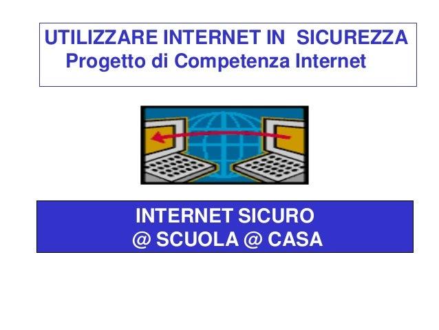 UTILIZZARE INTERNET IN SICUREZZA  Progetto di Competenza Internet       INTERNET SICURO       @ SCUOLA @ CASAA SCUOLA ED A...