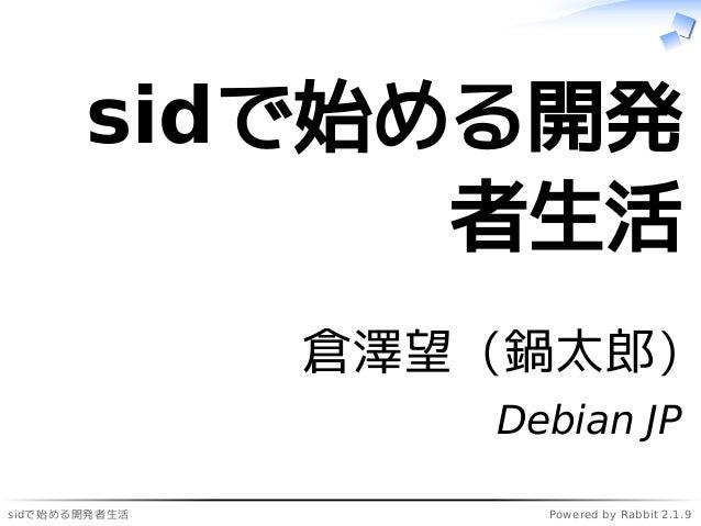 sidで始める開発者生活 Powered by Rabbit 2.1.9 sidで始める開発 者生活 倉澤望 (鍋太郎) Debian JP