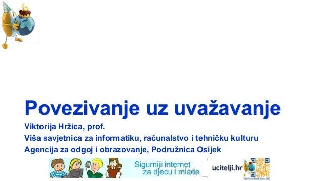 Povezivanje uz uvaţavanjeViktorija Hrţica, prof.Viša savjetnica za informatiku, računalstvo i tehničku kulturuAgencija za ...