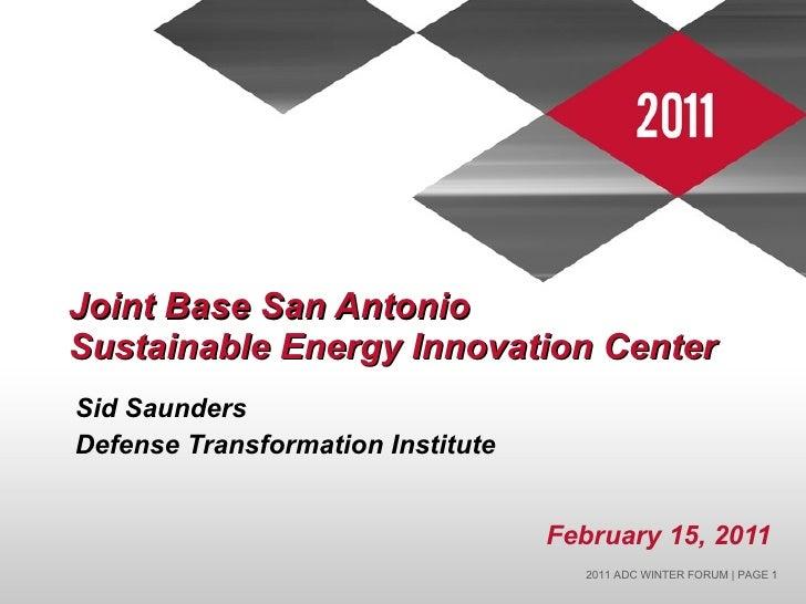 Joint Base San Antonio  Sustainable Energy Innovation Center <ul><li>Sid Saunders </li></ul><ul><li>Defense Transformation...