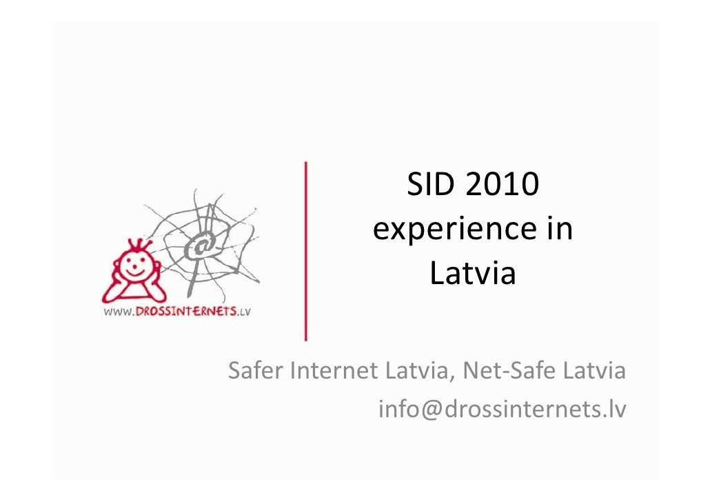 SID 2010              experience in                  Latvia  Safer Internet Latvia, Net-Safe Latvia               info@dro...