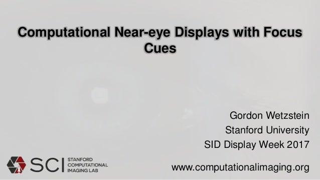 Computational Near-eye Displays with Focus Cues Gordon Wetzstein Stanford University SID Display Week 2017 www.computation...
