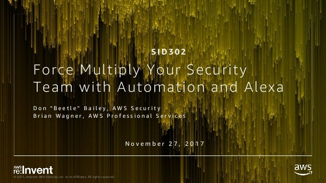 © 2017, Amazon Web Services, Inc. or its Affiliates. All rights reserved. Force Multiply Your Security Team with Automatio...