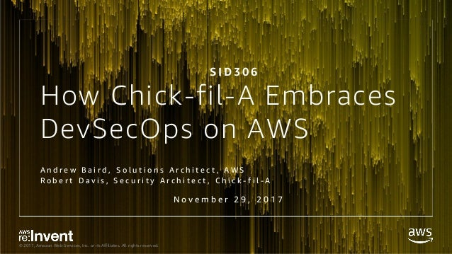 © 2017, Amazon Web Services, Inc. or its Affiliates. All rights reserved. How Chick-fil-A Embraces DevSecOps on AWS A n d ...