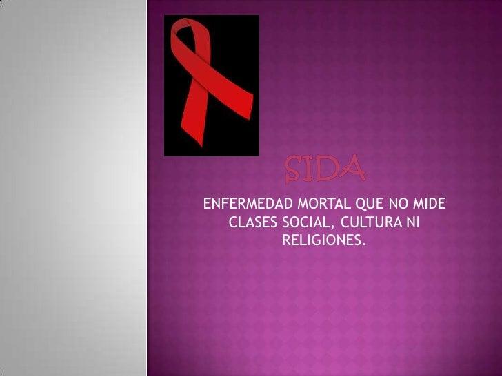 SIDA<br />ENFERMEDAD MORTAL QUE NO MIDE CLASES SOCIAL, CULTURA NI RELIGIONES.<br />