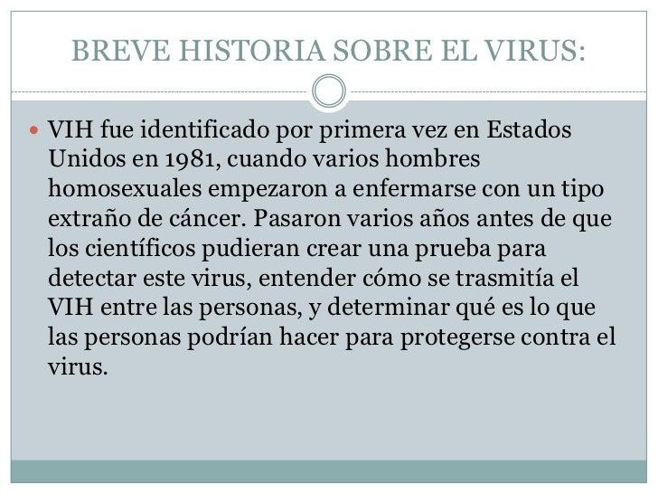 BREVE HISTORIA SOBRE EL VIRUS:<br />VIH fue identificado por primera vez en Estados Unidos en 1981, cuando varios hombres ...