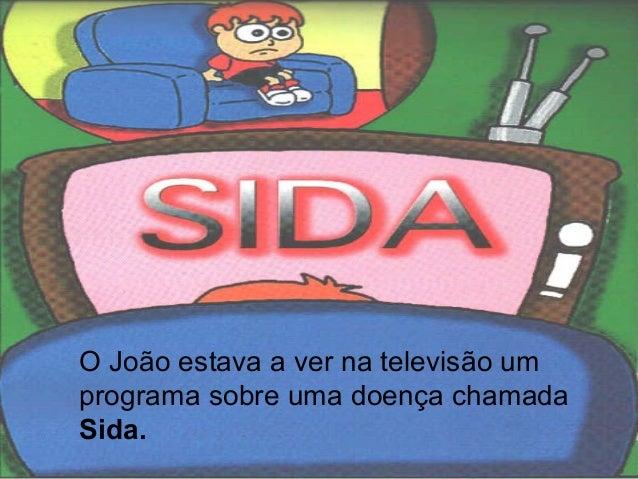 O João estava a ver na televisão umprograma sobre uma doença chamadaSida.