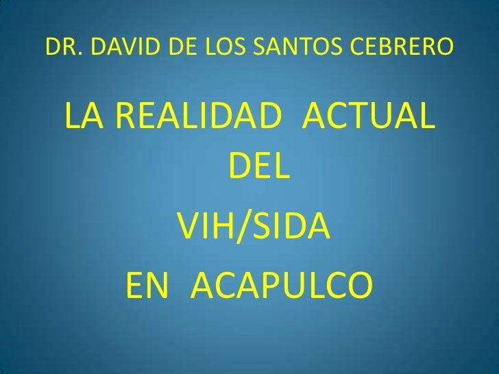 DR. DAVID DE LOS SANTOS CEBRERO<br />LA REALIDAD  ACTUAL  DEL <br /> VIH/SIDA  <br />EN  ACAPULCO<br />