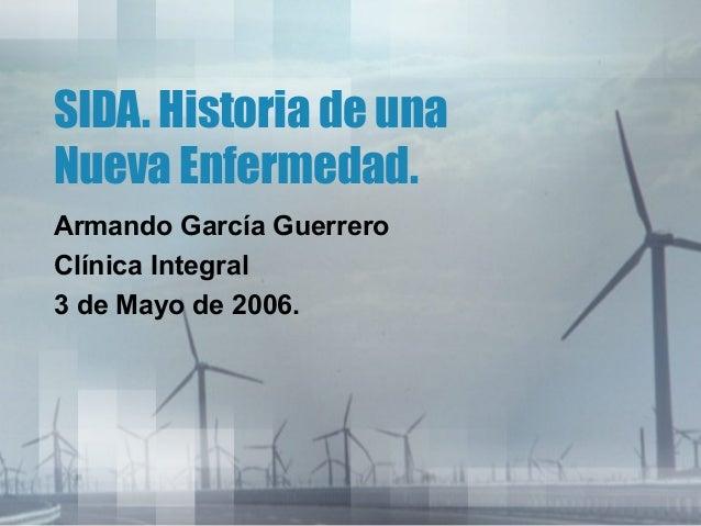 SIDA. Historia de una Nueva Enfermedad. Armando García Guerrero Clínica Integral 3 de Mayo de 2006.